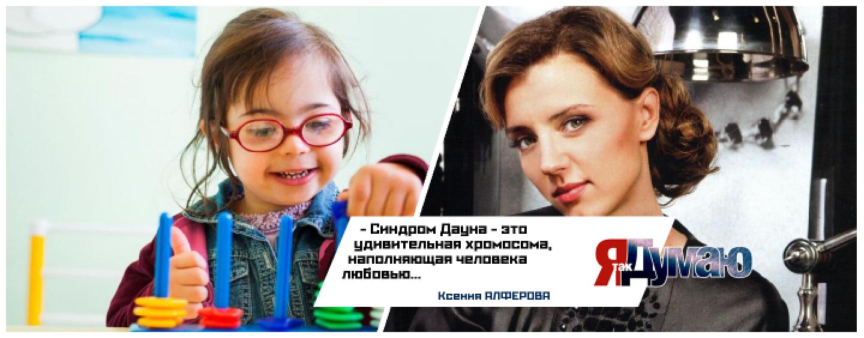 Ксения Алферова: «Синдром Дауна — это не болезнь».