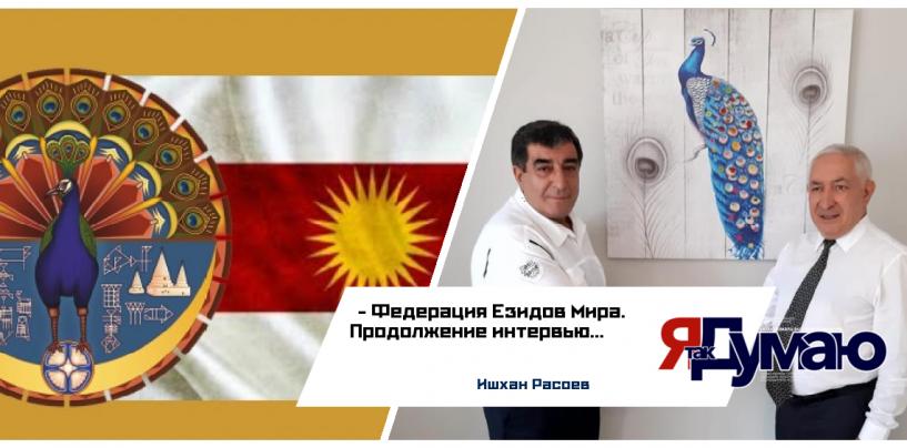 Наше будущее целиком зависит от нас. Продолжение интервью с Президентом Федерации Езидов Мира Ишханом Расоевым.